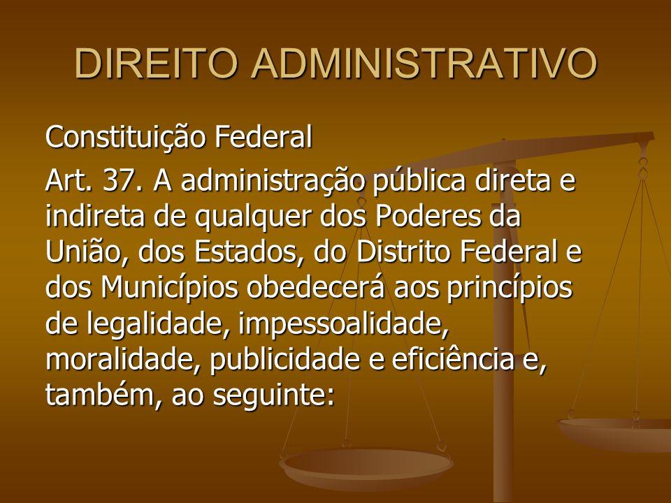 DIREITO ADMINISTRATIVO Constituição Federal Art. 37. A administração pública direta e indireta de qualquer dos Poderes da União, dos Estados, do Distr