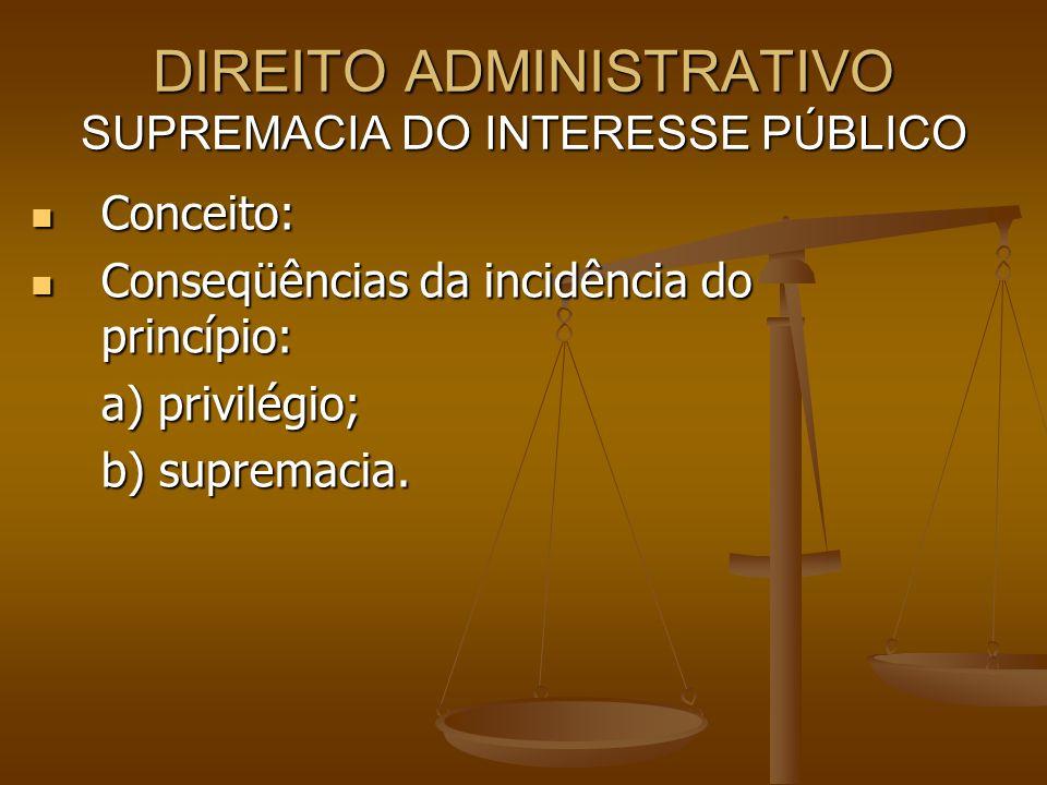 DIREITO ADMINISTRATIVO SUPREMACIA DO INTERESSE PÚBLICO Conceito: Conceito: Conseqüências da incidência do princípio: Conseqüências da incidência do pr