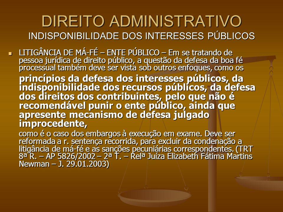 DIREITO ADMINISTRATIVO INDISPONIBILIDADE DOS INTERESSES PÚBLICOS LITIGÂNCIA DE MÁ-FÉ – ENTE PÚBLICO – Em se tratando de pessoa jurídica de direito púb