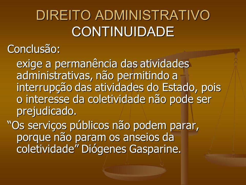 DIREITO ADMINISTRATIVO CONTINUIDADE Conclusão: exige a permanência das atividades administrativas, não permitindo a interrupção das atividades do Esta