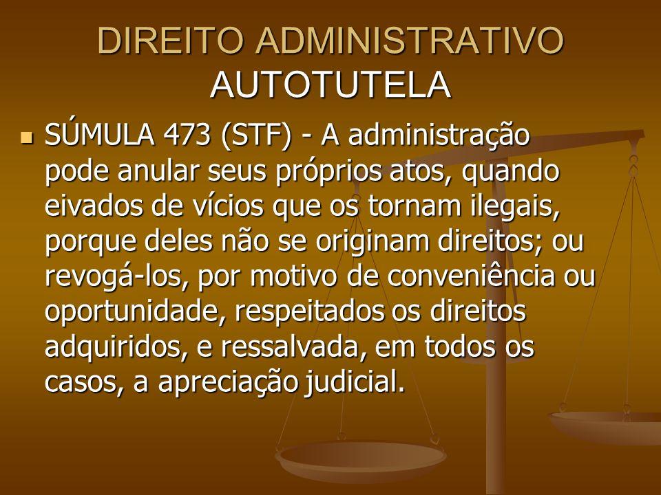 DIREITO ADMINISTRATIVO AUTOTUTELA SÚMULA 473 (STF) - A administração pode anular seus próprios atos, quando eivados de vícios que os tornam ilegais, p