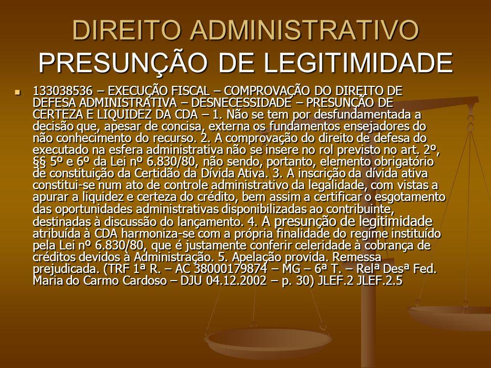 DIREITO ADMINISTRATIVO PRESUNÇÃO DE LEGITIMIDADE 133038536 – EXECUÇÃO FISCAL – COMPROVAÇÃO DO DIREITO DE DEFESA ADMINISTRATIVA – DESNECESSIDADE – PRES
