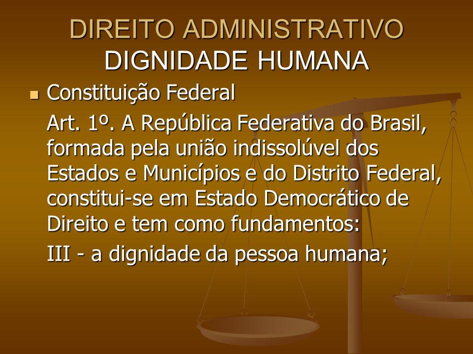 DIREITO ADMINISTRATIVO DIGNIDADE HUMANA Constituição Federal Constituição Federal Art. 1º. A República Federativa do Brasil, formada pela união indiss