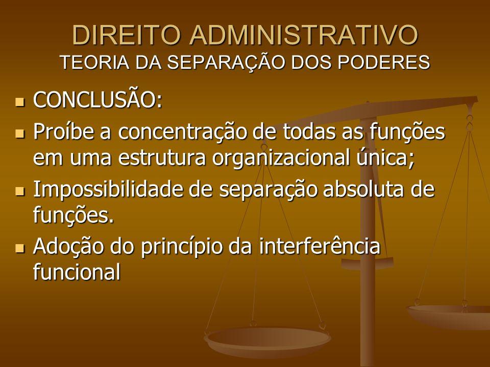 DIREITO ADMINISTRATIVO TEORIA DA SEPARAÇÃO DOS PODERES CONCLUSÃO: CONCLUSÃO: Proíbe a concentração de todas as funções em uma estrutura organizacional