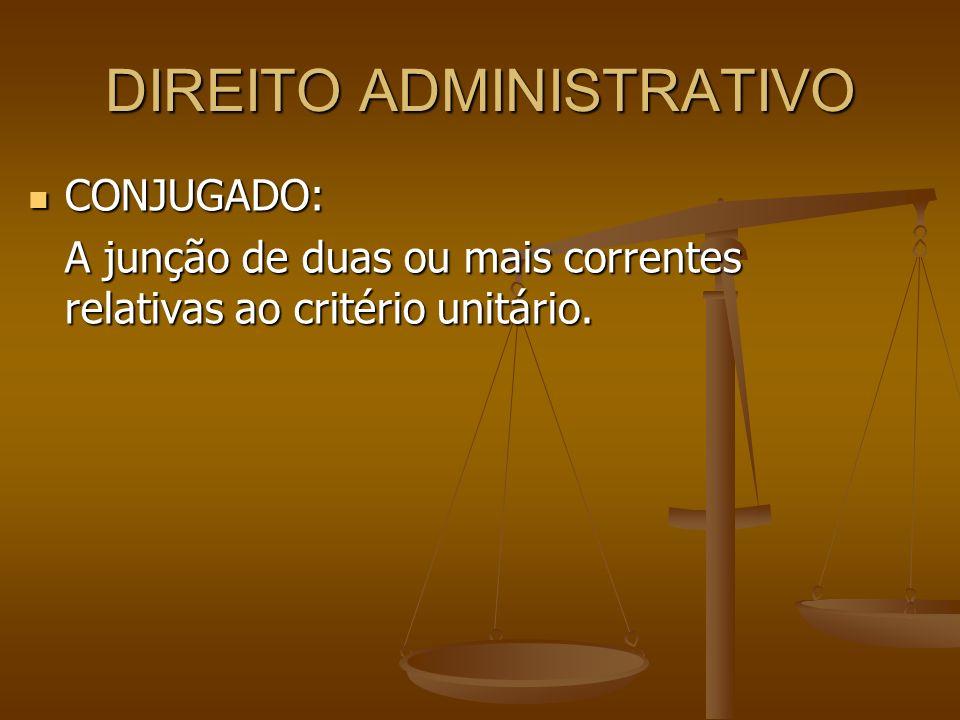 DIREITO ADMINISTRATIVO CONJUGADO: CONJUGADO: A junção de duas ou mais correntes relativas ao critério unitário.