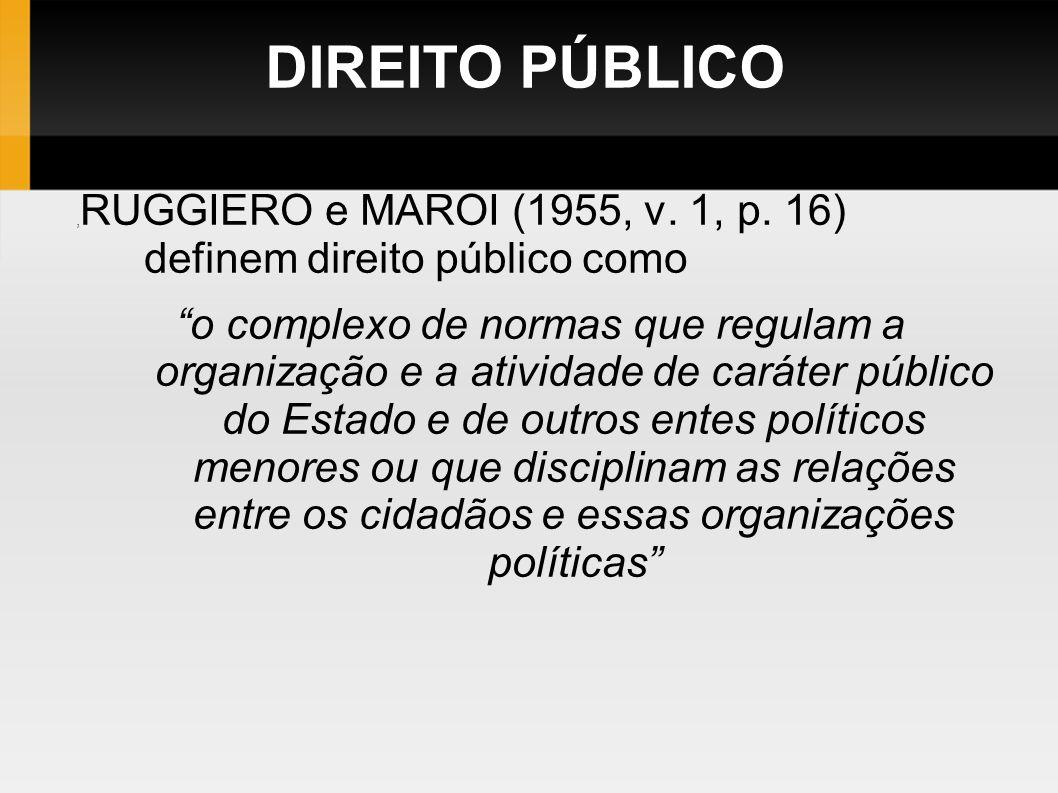DIREITO PÚBLICO, RUGGIERO e MAROI (1955, v. 1, p. 16) definem direito público como o complexo de normas que regulam a organização e a atividade de car