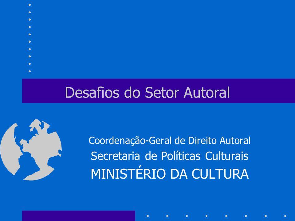 Desafios do Setor Autoral Coordenação-Geral de Direito Autoral Secretaria de Políticas Culturais MINISTÉRIO DA CULTURA