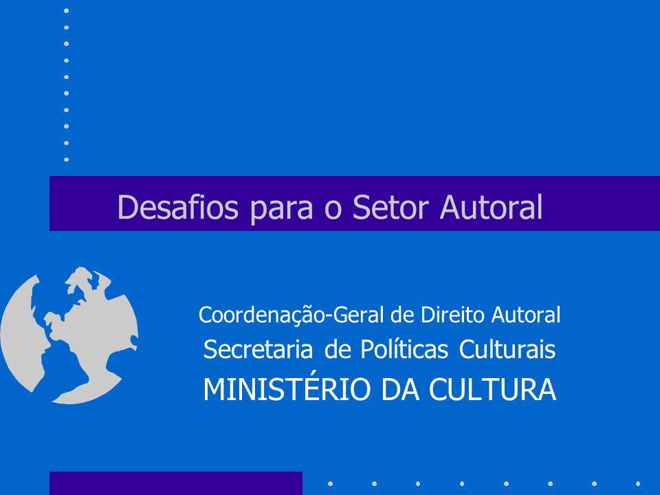 Desafios para o Setor Autoral Coordenação-Geral de Direito Autoral Secretaria de Políticas Culturais MINISTÉRIO DA CULTURA