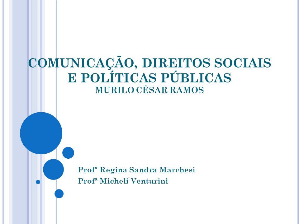 COMUNICAÇÃO, DIREITOS SOCIAIS E POLÍTICAS PÚBLICAS MURILO CÉSAR RAMOS Profª Regina Sandra Marchesi Profª Micheli Venturini