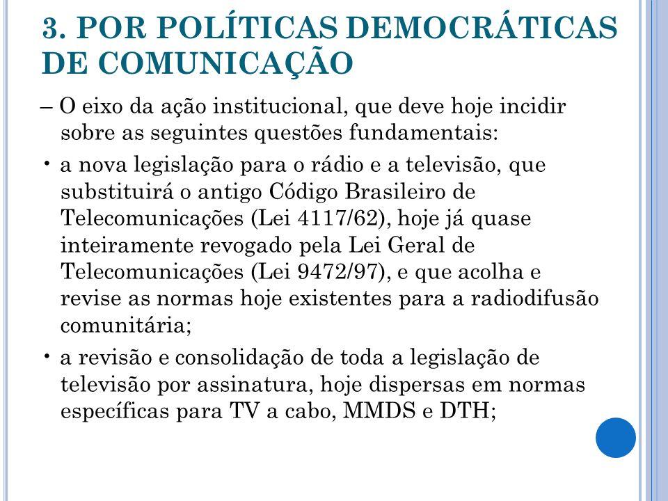 3. POR POLÍTICAS DEMOCRÁTICAS DE COMUNICAÇÃO – O eixo da ação institucional, que deve hoje incidir sobre as seguintes questões fundamentais: a nova le