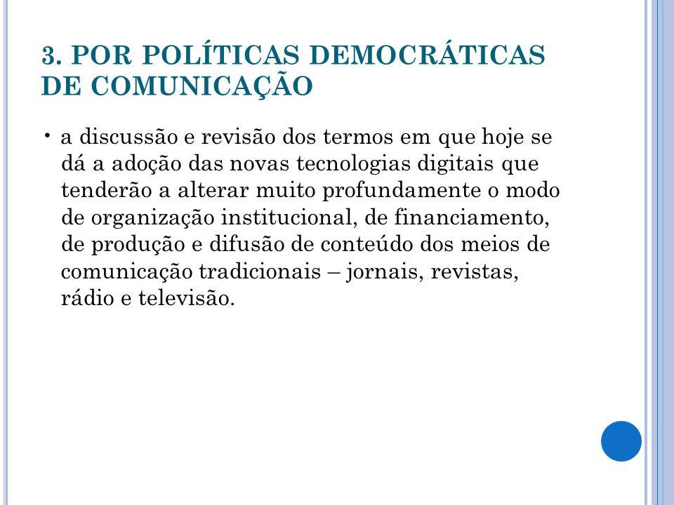 3. POR POLÍTICAS DEMOCRÁTICAS DE COMUNICAÇÃO a discussão e revisão dos termos em que hoje se dá a adoção das novas tecnologias digitais que tenderão a