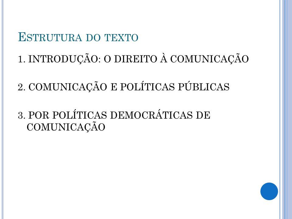E STRUTURA DO TEXTO 1. INTRODUÇÃO: O DIREITO À COMUNICAÇÃO 2. COMUNICAÇÃO E POLÍTICAS PÚBLICAS 3. POR POLÍTICAS DEMOCRÁTICAS DE COMUNICAÇÃO