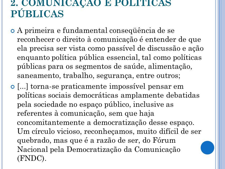 2. COMUNICAÇÃO E POLÍTICAS PÚBLICAS A primeira e fundamental conseqüência de se reconhecer o direito à comunicação é entender de que ela precisa ser v