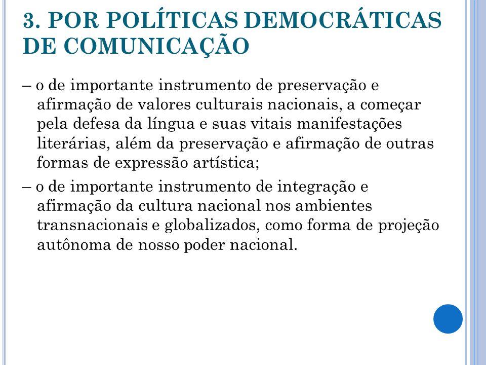 3. POR POLÍTICAS DEMOCRÁTICAS DE COMUNICAÇÃO – o de importante instrumento de preservação e afirmação de valores culturais nacionais, a começar pela d