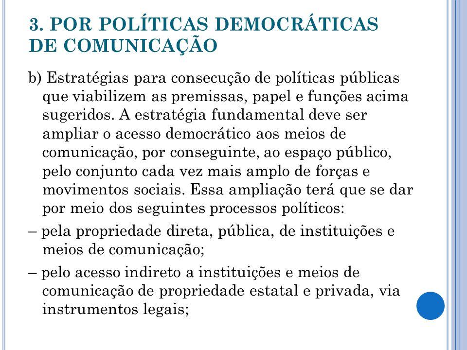 3. POR POLÍTICAS DEMOCRÁTICAS DE COMUNICAÇÃO b) Estratégias para consecução de políticas públicas que viabilizem as premissas, papel e funções acima s