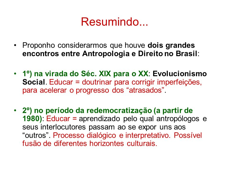 Resumindo... Proponho considerarmos que houve dois grandes encontros entre Antropologia e Direito no Brasil: 1º) na virada do Séc. XIX para o XX: Evol