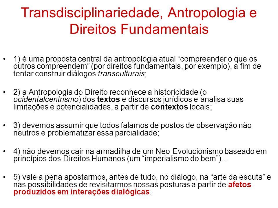 Transdisciplinariedade, Antropologia e Direitos Fundamentais 1) é uma proposta central da antropologia atual compreender o que os outros compreendem (por direitos fundamentais, por exemplo), a fim de tentar construir diálogos transculturais; 2) a Antropologia do Direito reconhece a historicidade (o ocidentalcentrismo) dos textos e discursos jurídicos e analisa suas limitações e potencialidades, a partir de contextos locais; 3) devemos assumir que todos falamos de postos de observação não neutros e problematizar essa parcialidade; 4) não devemos cair na armadilha de um Neo-Evolucionismo baseado em princípios dos Direitos Humanos (um imperialismo do bem)...