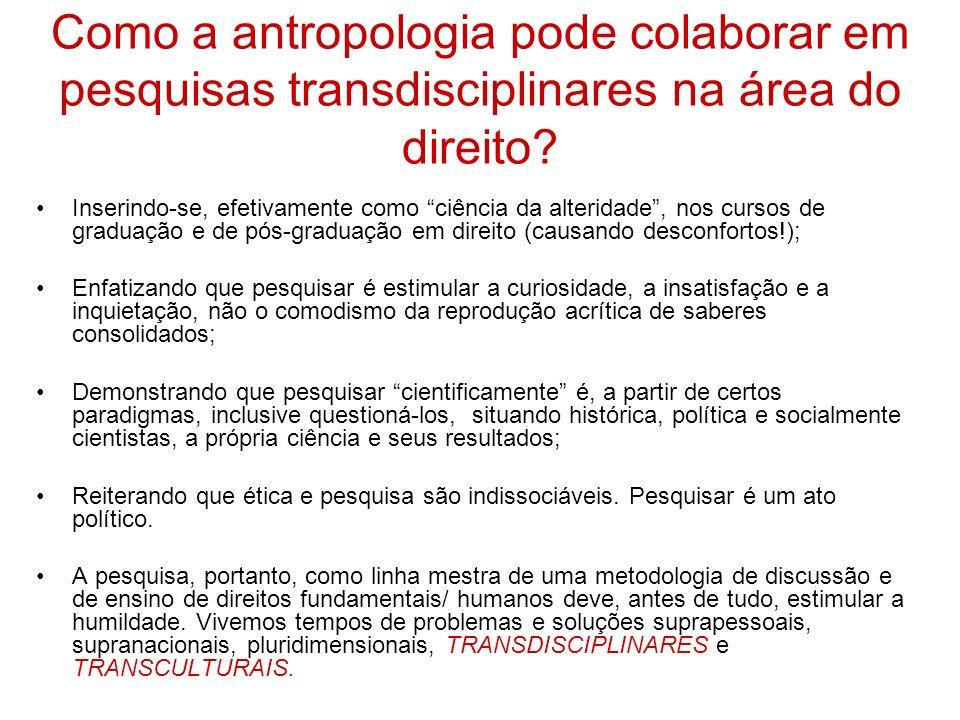 Como a antropologia pode colaborar em pesquisas transdisciplinares na área do direito? Inserindo-se, efetivamente como ciência da alteridade, nos curs