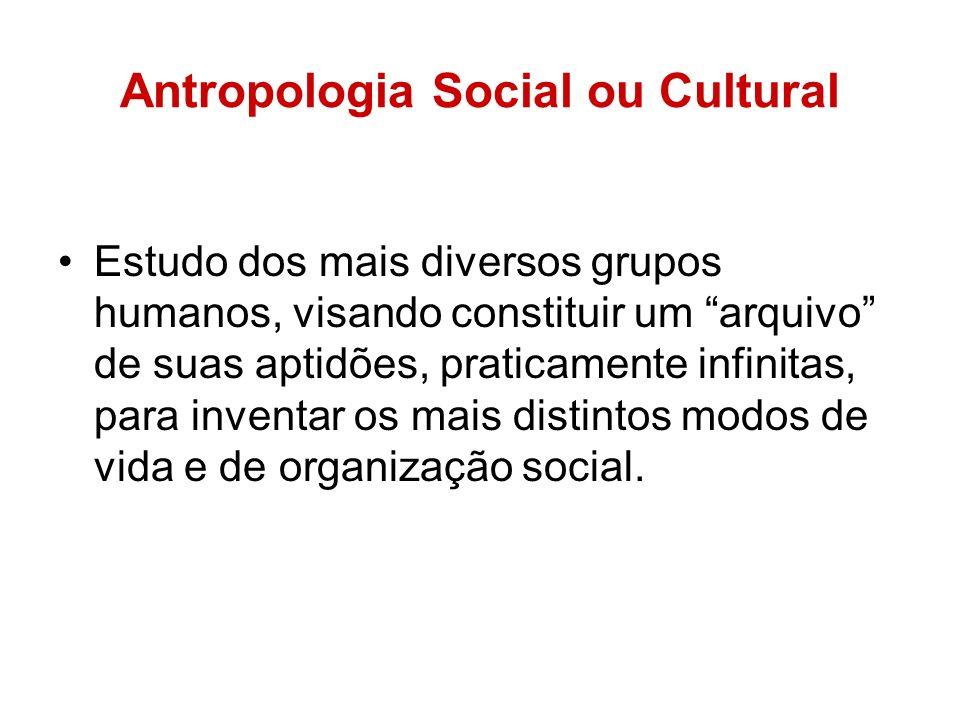 Antropologia Social ou Cultural Estudo dos mais diversos grupos humanos, visando constituir um arquivo de suas aptidões, praticamente infinitas, para inventar os mais distintos modos de vida e de organização social.