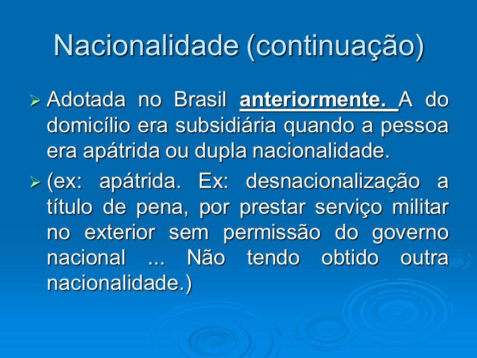 Nacionalidade (continuação) Adotada no Brasil anteriormente. A do domicílio era subsidiária quando a pessoa era apátrida ou dupla nacionalidade. Adota