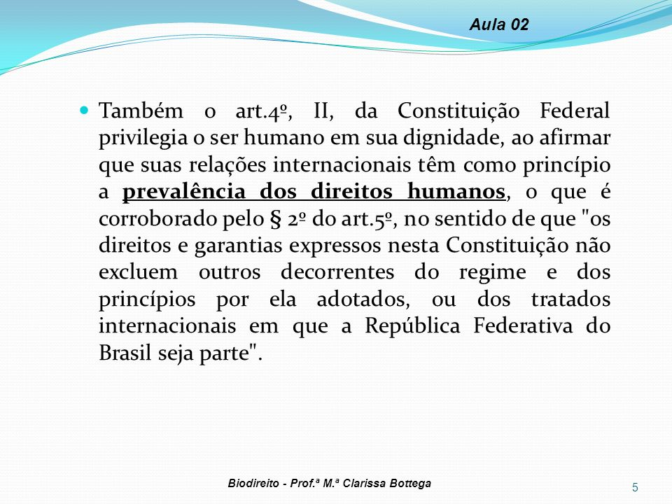 Também o art.4º, II, da Constituição Federal privilegia o ser humano em sua dignidade, ao afirmar que suas relações internacionais têm como princípio
