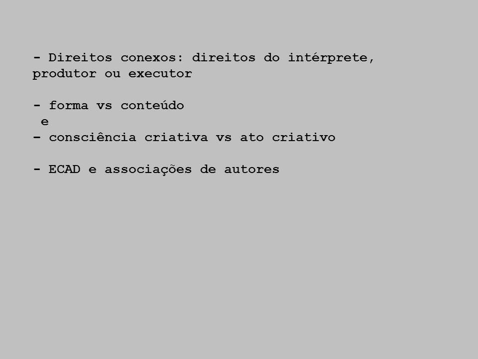 - Direitos conexos: direitos do intérprete, produtor ou executor - forma vs conteúdo e – consciência criativa vs ato criativo - ECAD e associações de