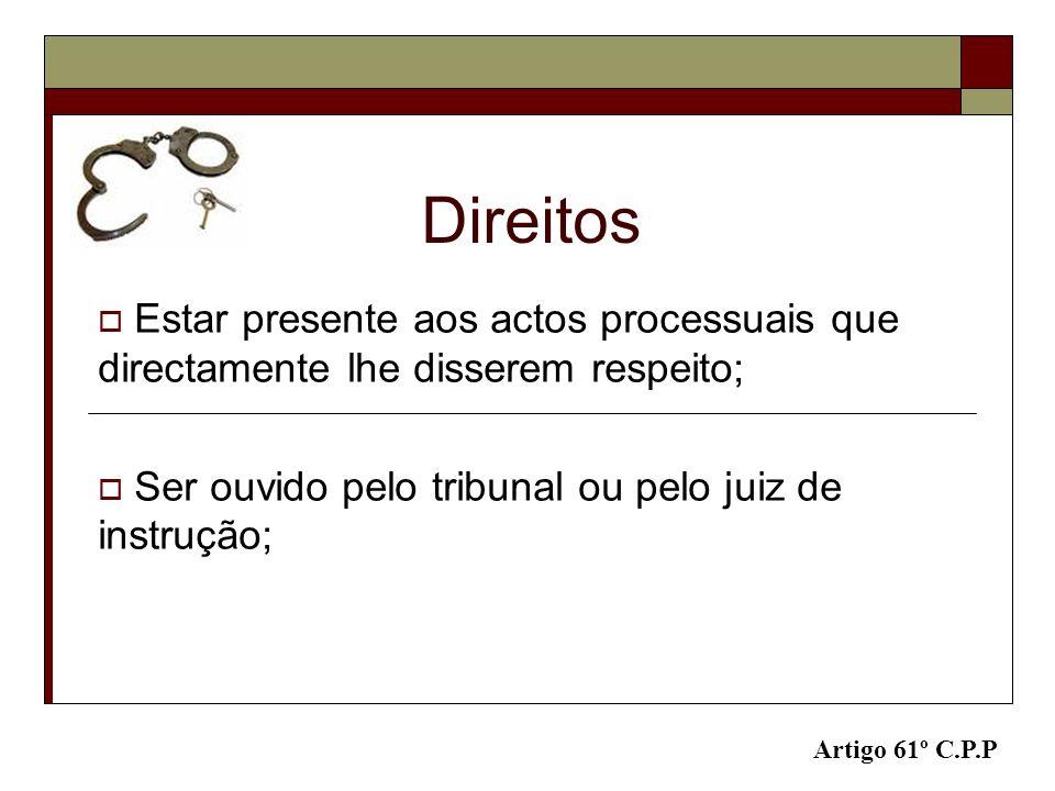 Direitos Estar presente aos actos processuais que directamente lhe disserem respeito; Ser ouvido pelo tribunal ou pelo juiz de instrução; Artigo 61º C