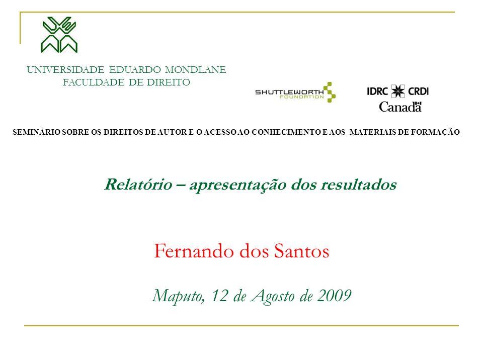 Maputo, 12 de Agosto de 2009 Relatório – apresentação dos resultados UNIVERSIDADE EDUARDO MONDLANE FACULDADE DE DIREITO Fernando dos Santos SEMINÁRIO SOBRE OS DIREITOS DE AUTOR E O ACESSO AO CONHECIMENTO E AOS MATERIAIS DE FORMAÇÃO