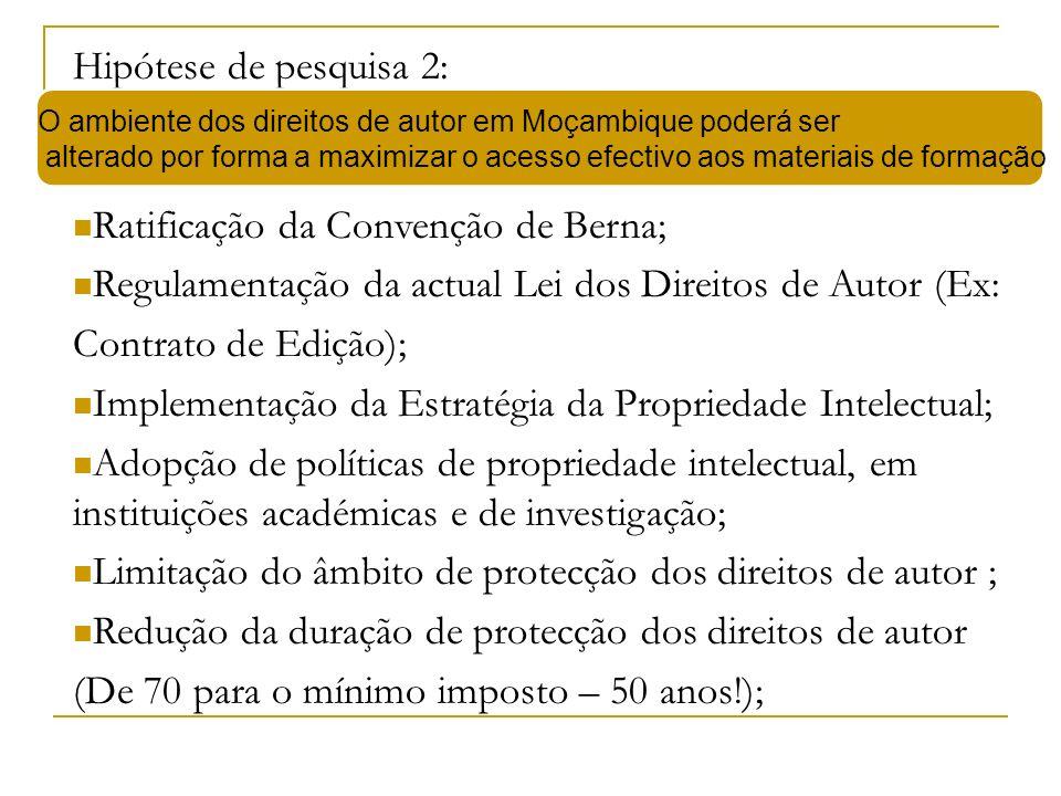 Hipótese de pesquisa 2: Ratificação da Convenção de Berna; Regulamentação da actual Lei dos Direitos de Autor (Ex: Contrato de Edição); Implementação da Estratégia da Propriedade Intelectual; Adopção de políticas de propriedade intelectual, em instituições académicas e de investigação; Limitação do âmbito de protecção dos direitos de autor ; Redução da duração de protecção dos direitos de autor (De 70 para o mínimo imposto – 50 anos!); O ambiente dos direitos de autor em Moçambique poderá ser alterado por forma a maximizar o acesso efectivo aos materiais de formação