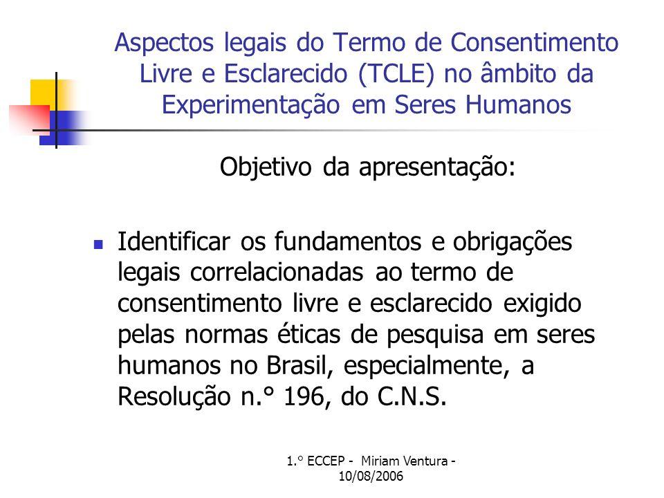 1.° ECCEP - Miriam Ventura - 10/08/2006 Aspectos legais do Termo de Consentimento Livre e Esclarecido (TCLE) no âmbito da Experimentação em Seres Humanos Objetivo da apresentação: Identificar os fundamentos e obrigações legais correlacionadas ao termo de consentimento livre e esclarecido exigido pelas normas éticas de pesquisa em seres humanos no Brasil, especialmente, a Resolução n.° 196, do C.N.S.