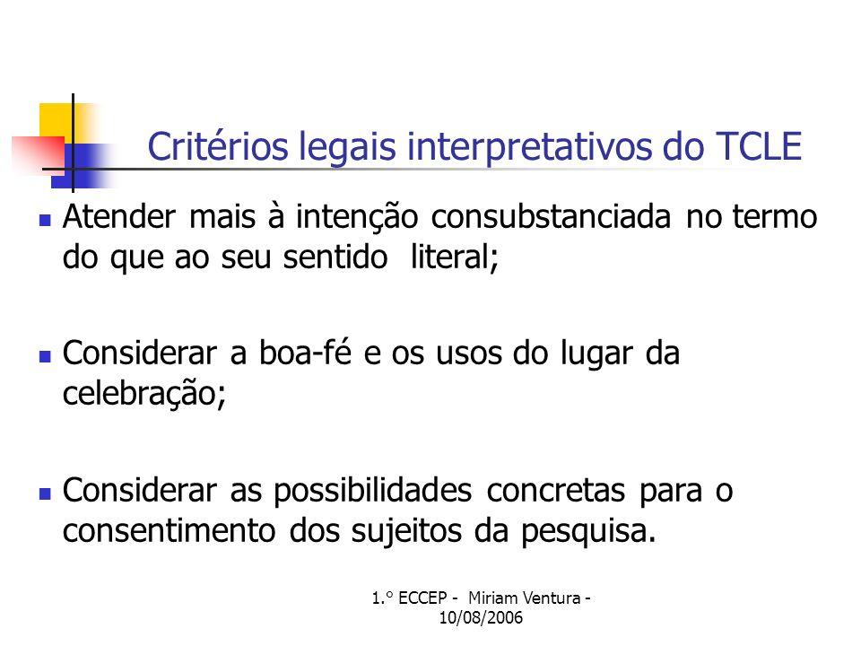 1.° ECCEP - Miriam Ventura - 10/08/2006 Critérios legais interpretativos do TCLE Atender mais à intenção consubstanciada no termo do que ao seu sentido literal; Considerar a boa-fé e os usos do lugar da celebração; Considerar as possibilidades concretas para o consentimento dos sujeitos da pesquisa.