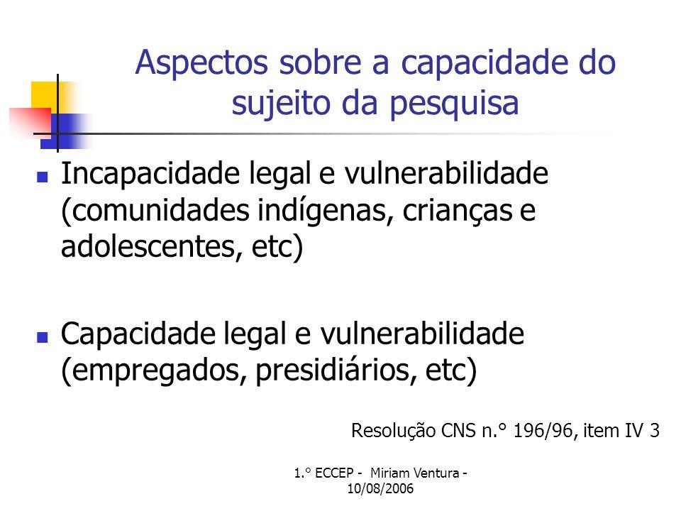 1.° ECCEP - Miriam Ventura - 10/08/2006 Aspectos sobre a capacidade do sujeito da pesquisa Incapacidade legal e vulnerabilidade (comunidades indígenas, crianças e adolescentes, etc) Capacidade legal e vulnerabilidade (empregados, presidiários, etc) Resolução CNS n.° 196/96, item IV 3
