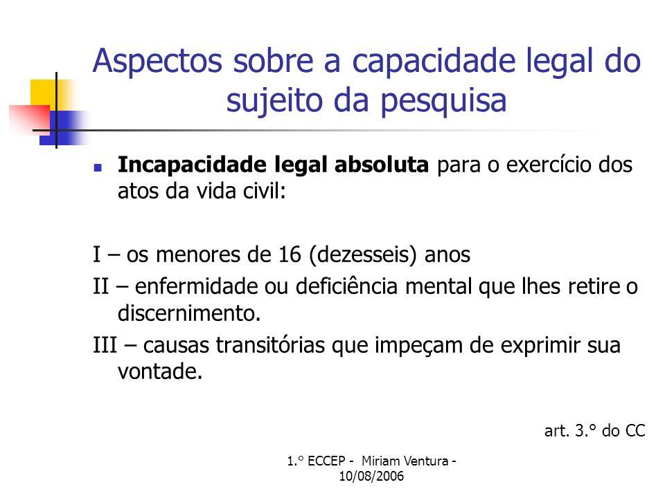 1.° ECCEP - Miriam Ventura - 10/08/2006 Aspectos sobre a capacidade legal do sujeito da pesquisa Incapacidade legal absoluta para o exercício dos atos