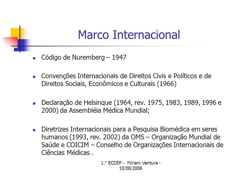 1.° ECCEP - Miriam Ventura - 10/08/2006 Marco Internacional Código de Nuremberg – 1947 Convenções Internacionais de Direitos Civis e Políticos e de Direitos Sociais, Econômicos e Culturais (1966) Declaração de Helsinque (1964, rev.