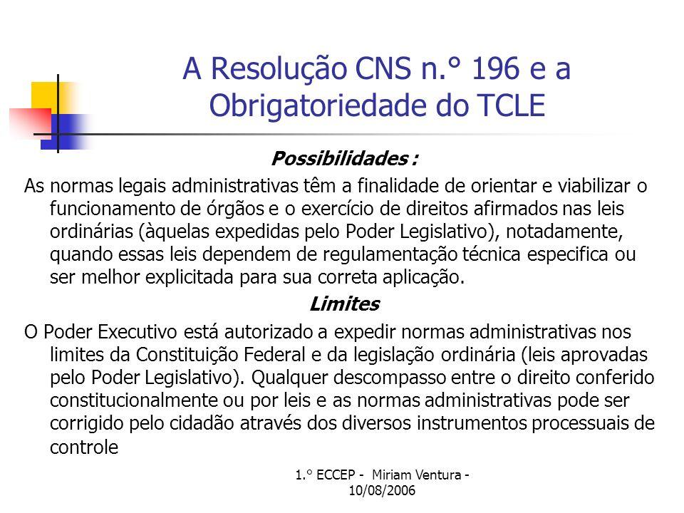 1.° ECCEP - Miriam Ventura - 10/08/2006 A Resolução CNS n.° 196 e a Obrigatoriedade do TCLE Possibilidades : As normas legais administrativas têm a finalidade de orientar e viabilizar o funcionamento de órgãos e o exercício de direitos afirmados nas leis ordinárias (àquelas expedidas pelo Poder Legislativo), notadamente, quando essas leis dependem de regulamentação técnica especifica ou ser melhor explicitada para sua correta aplicação.