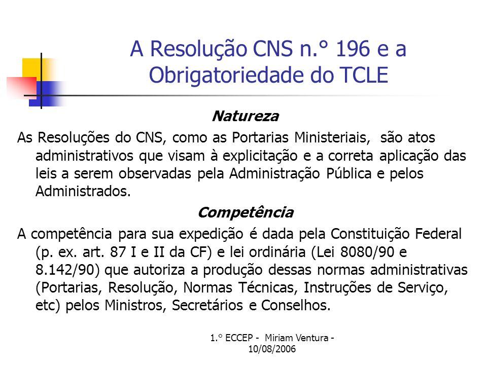 1.° ECCEP - Miriam Ventura - 10/08/2006 A Resolução CNS n.° 196 e a Obrigatoriedade do TCLE Natureza As Resoluções do CNS, como as Portarias Ministeri