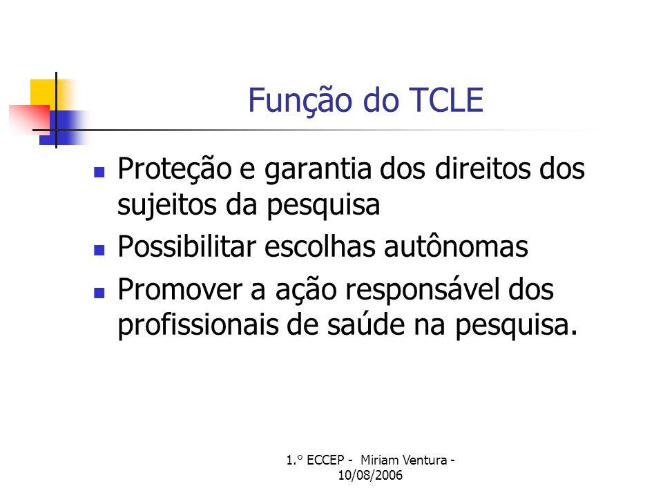 1.° ECCEP - Miriam Ventura - 10/08/2006 Função do TCLE Proteção e garantia dos direitos dos sujeitos da pesquisa Possibilitar escolhas autônomas Promo