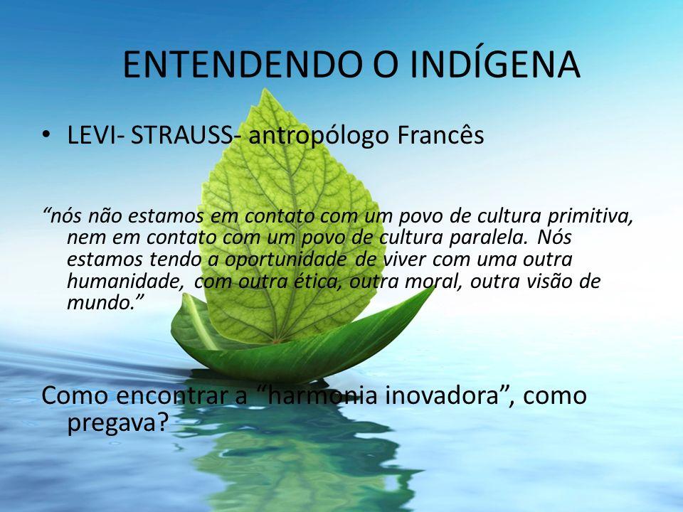 ENTENDENDO O INDÍGENA LEVI- STRAUSS- antropólogo Francês nós não estamos em contato com um povo de cultura primitiva, nem em contato com um povo de cu