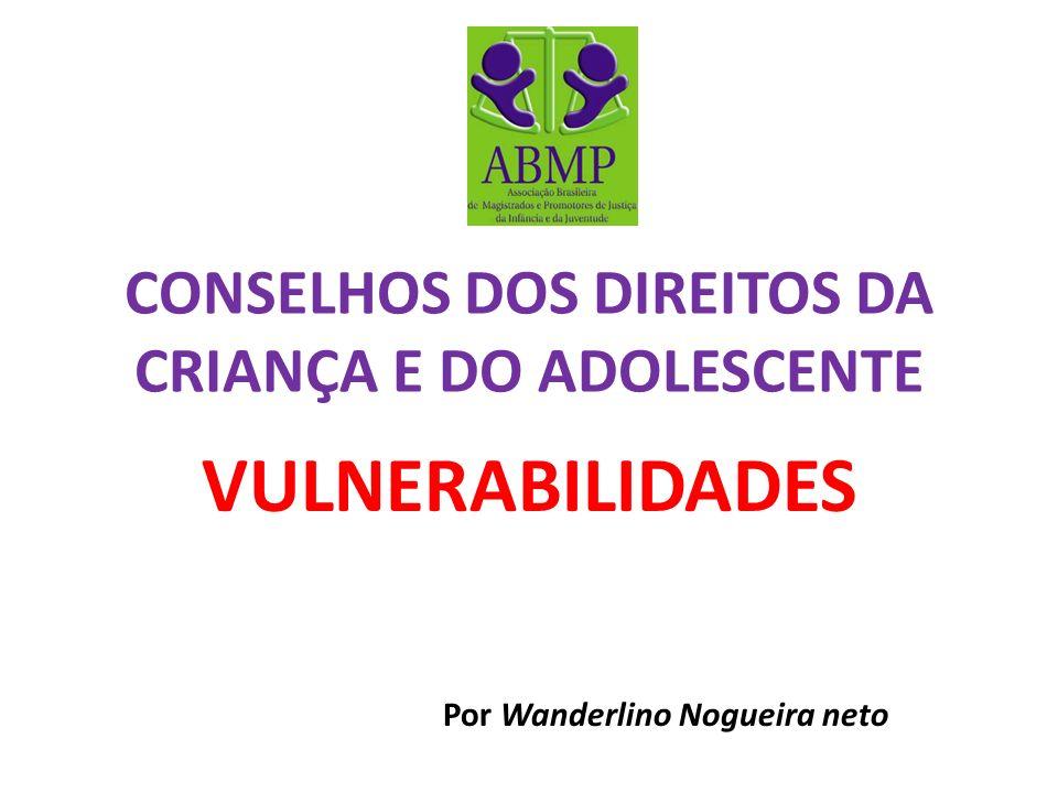 CONSELHOS DOS DIREITOS DA CRIANÇA E DO ADOLESCENTE VULNERABILIDADES Por Wanderlino Nogueira neto