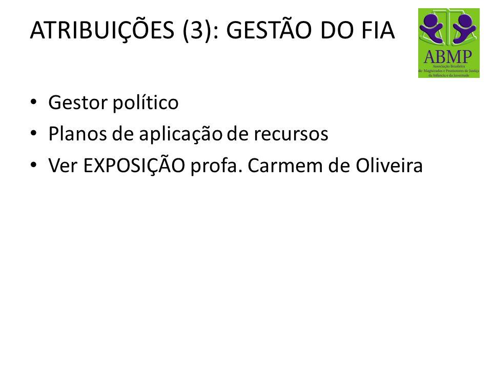 ATRIBUIÇÕES (3): GESTÃO DO FIA Gestor político Planos de aplicação de recursos Ver EXPOSIÇÃO profa. Carmem de Oliveira