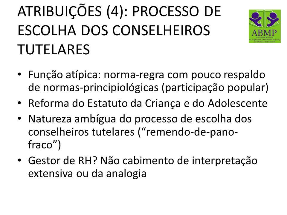 ATRIBUIÇÕES (4): PROCESSO DE ESCOLHA DOS CONSELHEIROS TUTELARES Função atípica: norma-regra com pouco respaldo de normas-principiológicas (participaçã