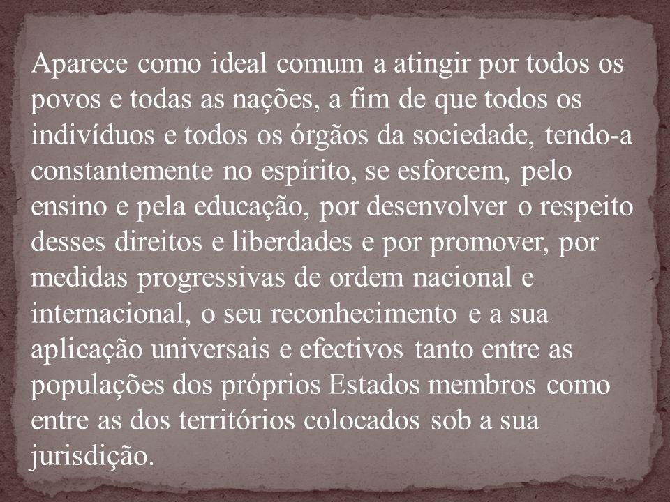 Aparece como ideal comum a atingir por todos os povos e todas as nações, a fim de que todos os indivíduos e todos os órgãos da sociedade, tendo-a cons
