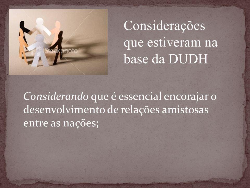 Considerando que é essencial encorajar o desenvolvimento de relações amistosas entre as nações; Considerações que estiveram na base da DUDH