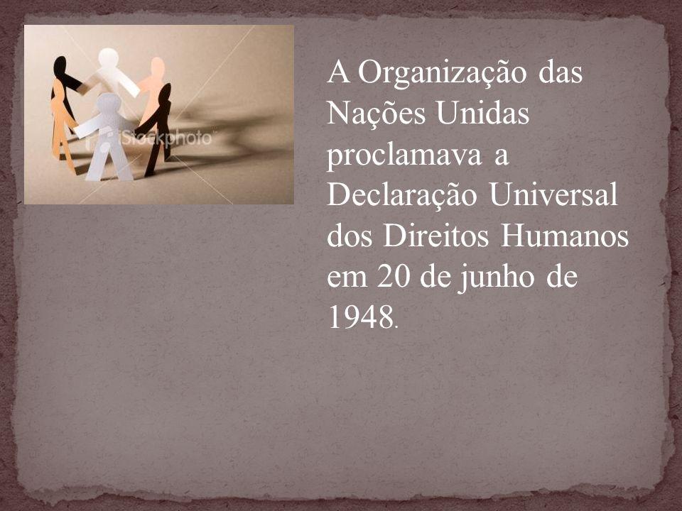 A Organização das Nações Unidas proclamava a Declaração Universal dos Direitos Humanos em 20 de junho de 1948.