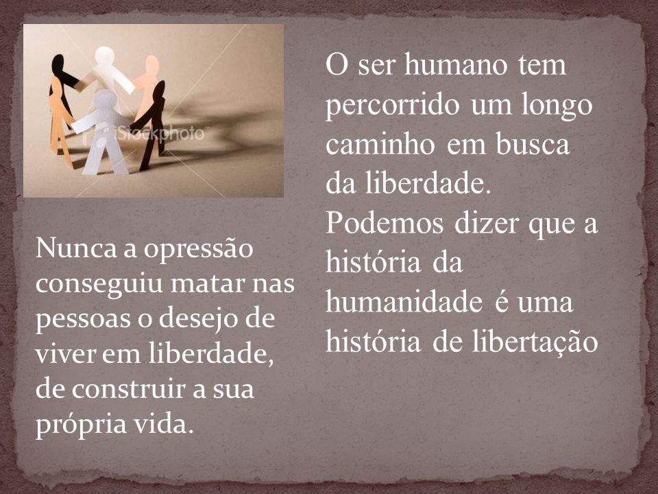 O ser humano tem percorrido um longo caminho em busca da liberdade. Podemos dizer que a história da humanidade é uma história de libertação Nunca a op
