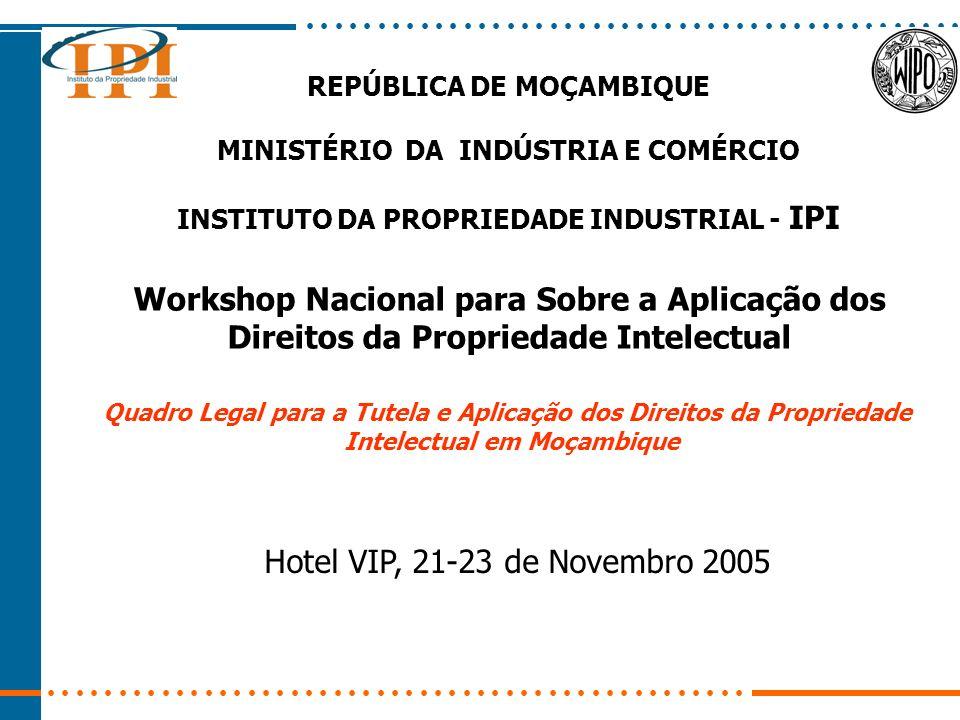 REPÚBLICA DE MOÇAMBIQUE MINISTÉRIO DA INDÚSTRIA E COMÉRCIO INSTITUTO DA PROPRIEDADE INDUSTRIAL - IPI Workshop Nacional para Sobre a Aplicação dos Direitos da Propriedade Intelectual Quadro Legal para a Tutela e Aplicação dos Direitos da Propriedade Intelectual em Moçambique Hotel VIP, 21-23 de Novembro 2005