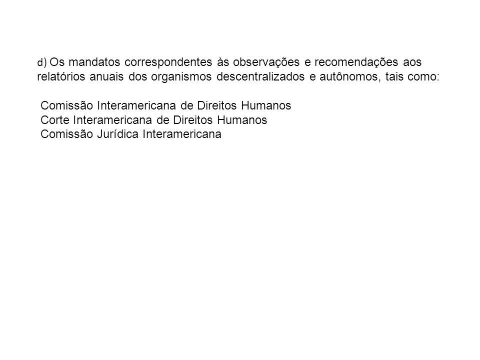 d) Os mandatos correspondentes às observações e recomendações aos relatórios anuais dos organismos descentralizados e autônomos, tais como: Comissão Interamericana de Direitos Humanos Corte Interamericana de Direitos Humanos Comissão Jurídica Interamericana