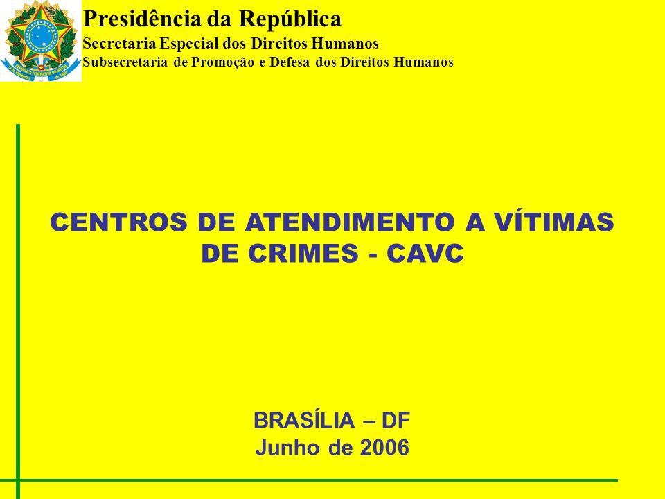 Presidência da República Secretaria Especial dos Direitos Humanos Subsecretaria de Promoção e Defesa dos Direitos Humanos CENTROS DE ATENDIMENTO A VÍTIMAS DE CRIMES - CAVC BRASÍLIA – DF Junho de 2006