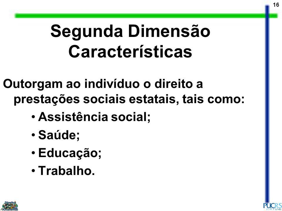 16 Outorgam ao indivíduo o direito a prestações sociais estatais, tais como: Assistência social; Saúde; Educação; Trabalho. Segunda Dimensão Caracterí