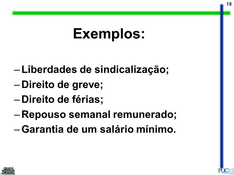 18 Exemplos: –Liberdades de sindicalização; –Direito de greve; –Direito de férias; –Repouso semanal remunerado; –Garantia de um salário mínimo.